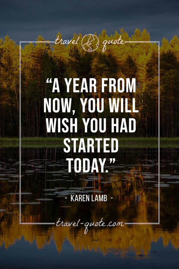 A year from now, you will wish you had started today. -- Karen Lamb
